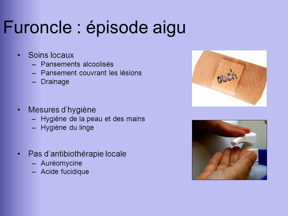 Furoncle : épisode aigu Soins locaux –Pansements alcoolisés –Pansement couvrant les lésions –Drainage Mesures dhygiène –Hygiène de la peau et des main