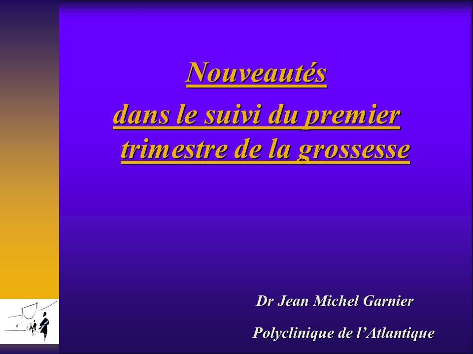 Dr Jean Michel Garnier Polyclinique de lAtlantique Nouveautés dans le suivi du premier trimestre de la grossesse