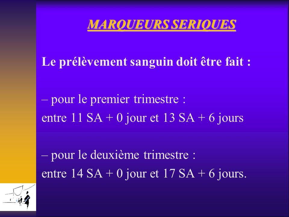 MARQUEURS SERIQUES Le prélèvement sanguin doit être fait : – pour le premier trimestre : entre 11 SA + 0 jour et 13 SA + 6 jours – pour le deuxième tr