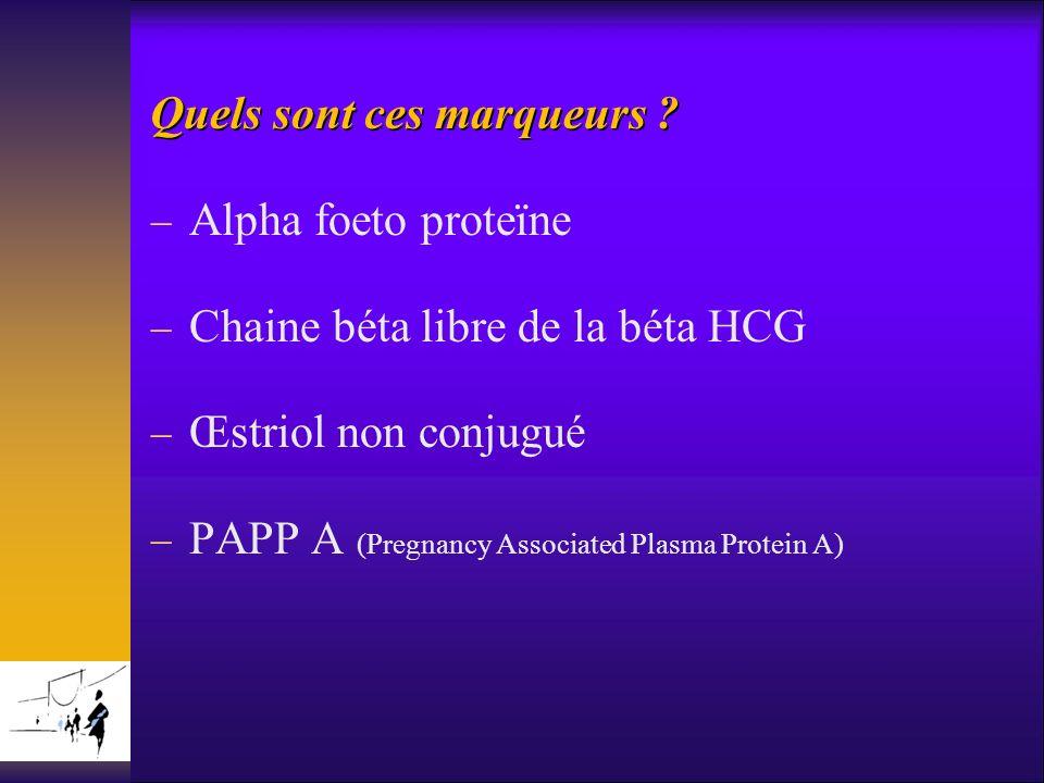 Quels sont ces marqueurs ? Alpha foeto proteïne Chaine béta libre de la béta HCG Œstriol non conjugué PAPP A (Pregnancy Associated Plasma Protein A)