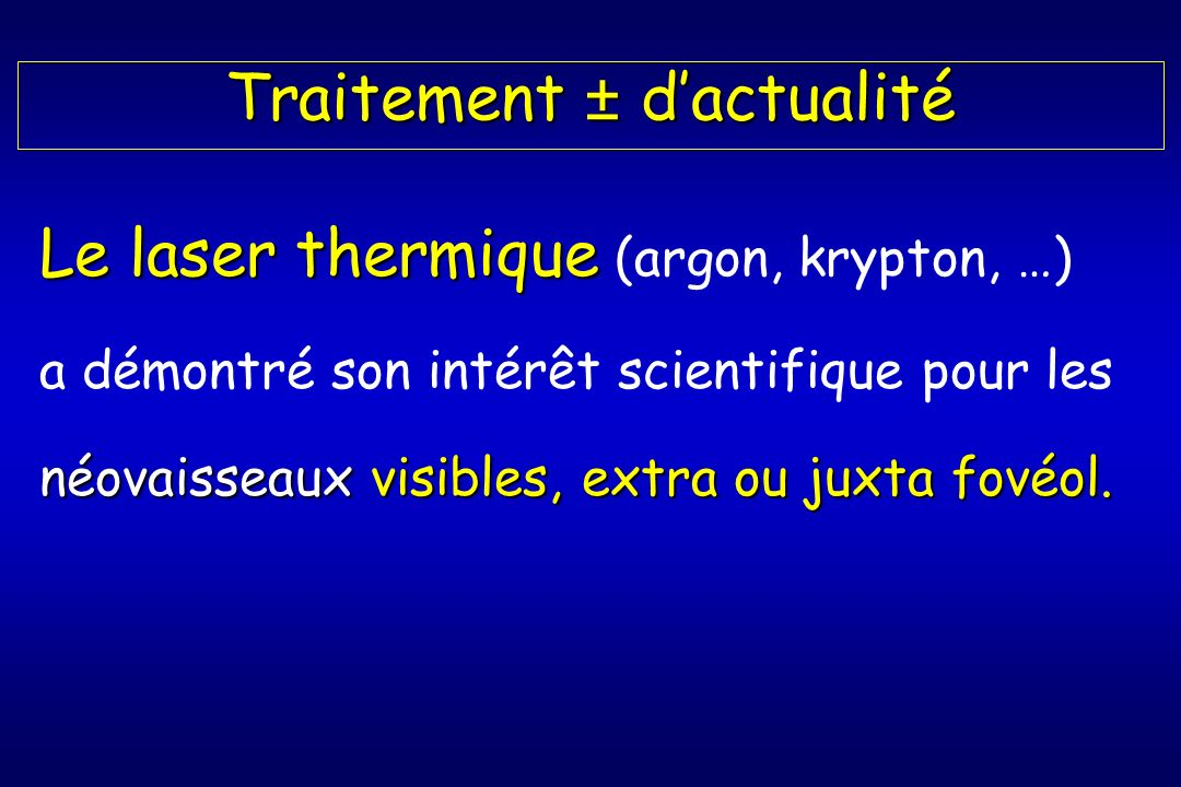 Traitement ± dactualité Le laser thermique Le laser thermique (argon, krypton, …) a démontré son intérêt scientifique pour les néovaisseaux visibles, extra ou juxta fovéol.