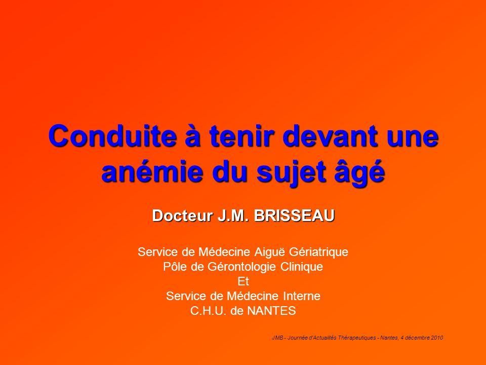 JMB - Journée d'Actualités Thérapeutiques - Nantes, 4 décembre 2010 Conduite à tenir devant une anémie du sujet âgé Docteur J.M. BRISSEAU Service de M