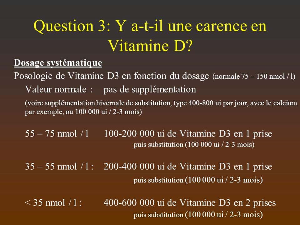 Question 3: Y a-t-il une carence en Vitamine D? Dosage systématique Posologie de Vitamine D3 en fonction du dosage (normale 75 – 150 nmol / l) Valeur