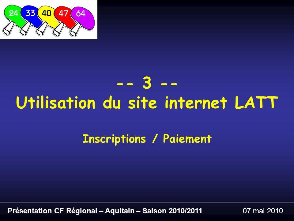 Présentation CF Régional – Aquitain – Saison 2010/201107 mai 2010 -- 3 -- Utilisation du site internet LATT Inscriptions / Paiement