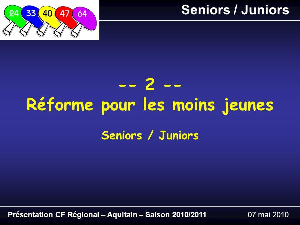 Présentation CF Régional – Aquitain – Saison 2010/201107 mai 2010 -- 2 -- Réforme pour les moins jeunes Seniors / Juniors