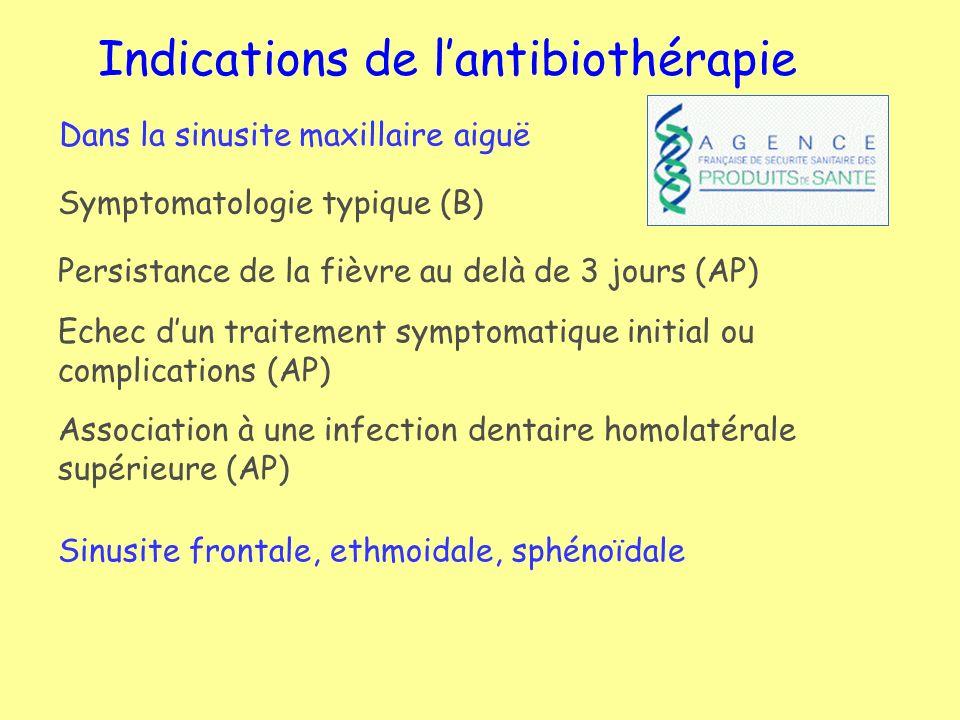 Antibiothérapie des sinusites LocalisationSymptomatologieAB 1ère intention(AP) Maxillaire Douleur infra orbitaire uni ou bilatérale, avec augm lorsque la tête est penchée en av ; parfois pulsatile et max en fin dam et la nuit (AP) Amox-ac clavulanique C2G, C3G Pristina,Télithromycine Frontale Céphalées sus-orbitairesIdem ou Lévofloxacine ou Moxifloxacine Ethmoïdale Comblement de langle int de lœil, oed palpébral, céphalée rétro-orbitaire Idem ou Lévofloxacine ou Moxifloxacine Sphénoïdale Céphalée rétro-orbitaire permanente, irradiiant au vertex, pouvant simuler une douleur dHIC.