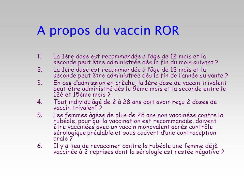 A propos du vaccin ROR 1.La 1ère dose est recommandée à lâge de 12 mois et la seconde peut être administrée dès la fin du mois suivant ? 2.La 1ère dos