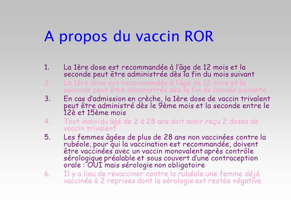 A propos du vaccin ROR 1.La 1ère dose est recommandée à lâge de 12 mois et la seconde peut être administrée dès la fin du mois suivant 2.La 1ère dose