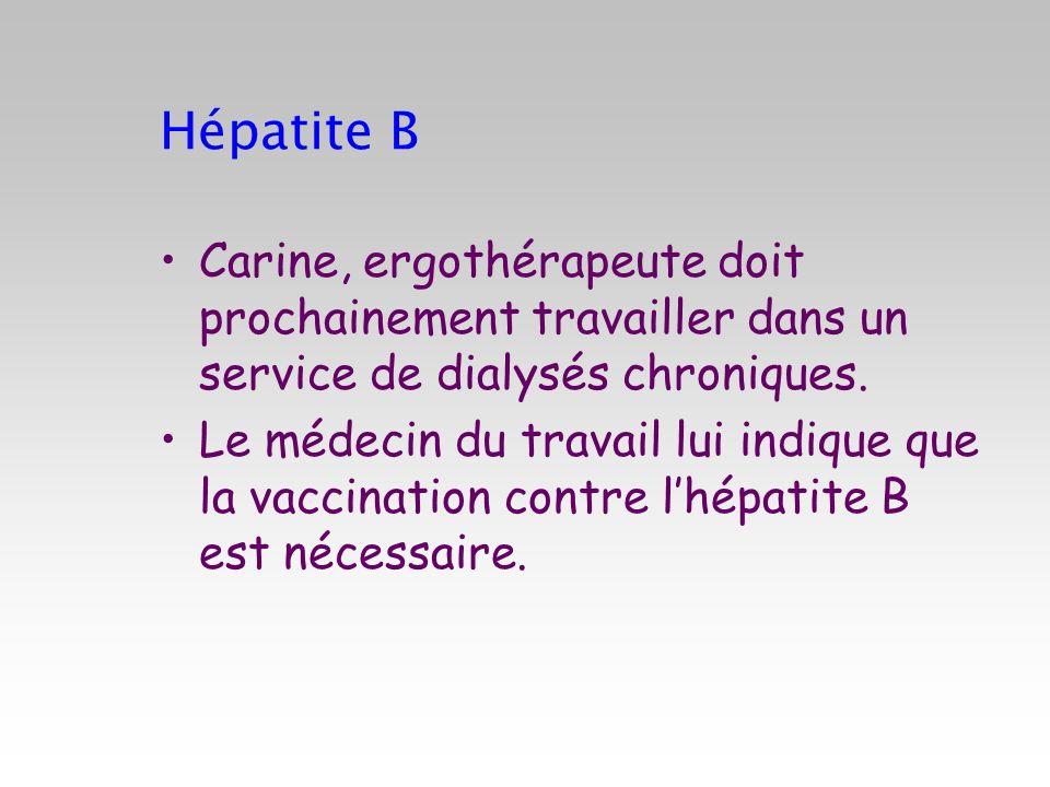 Hépatite B Carine, ergothérapeute doit prochainement travailler dans un service de dialysés chroniques. Le médecin du travail lui indique que la vacci