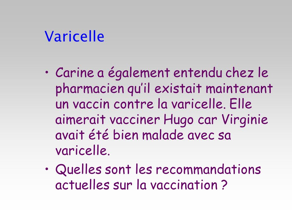Carine a également entendu chez le pharmacien quil existait maintenant un vaccin contre la varicelle. Elle aimerait vacciner Hugo car Virginie avait é