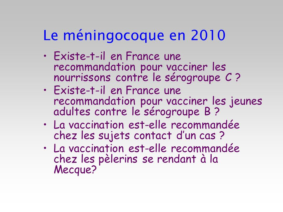 Le méningocoque en 2010 Existe-t-il en France une recommandation pour vacciner les nourrissons contre le sérogroupe C ? Existe-t-il en France une reco