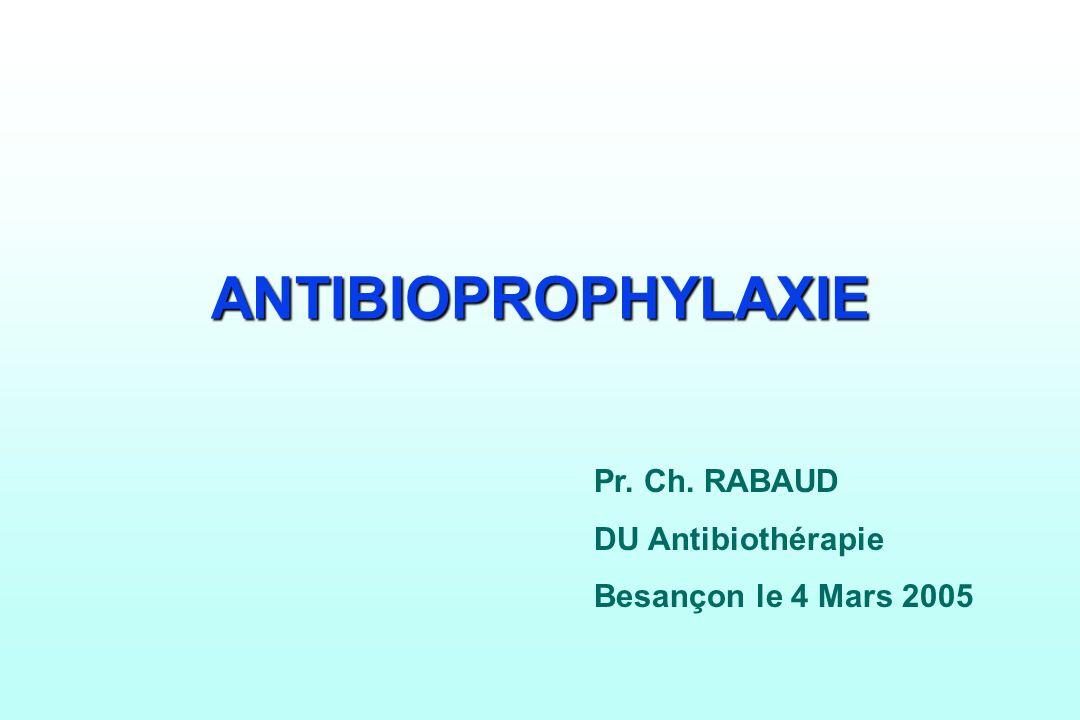 ANTIBIOPROPHYLAXIE Pr. Ch. RABAUD DU Antibiothérapie Besançon le 4 Mars 2005