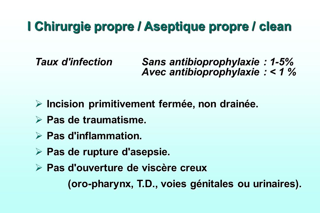 I Chirurgie propre / Aseptique propre / clean Taux d'infectionSans antibioprophylaxie : 1-5% Avec antibioprophylaxie : < 1 % Incision primitivement fe