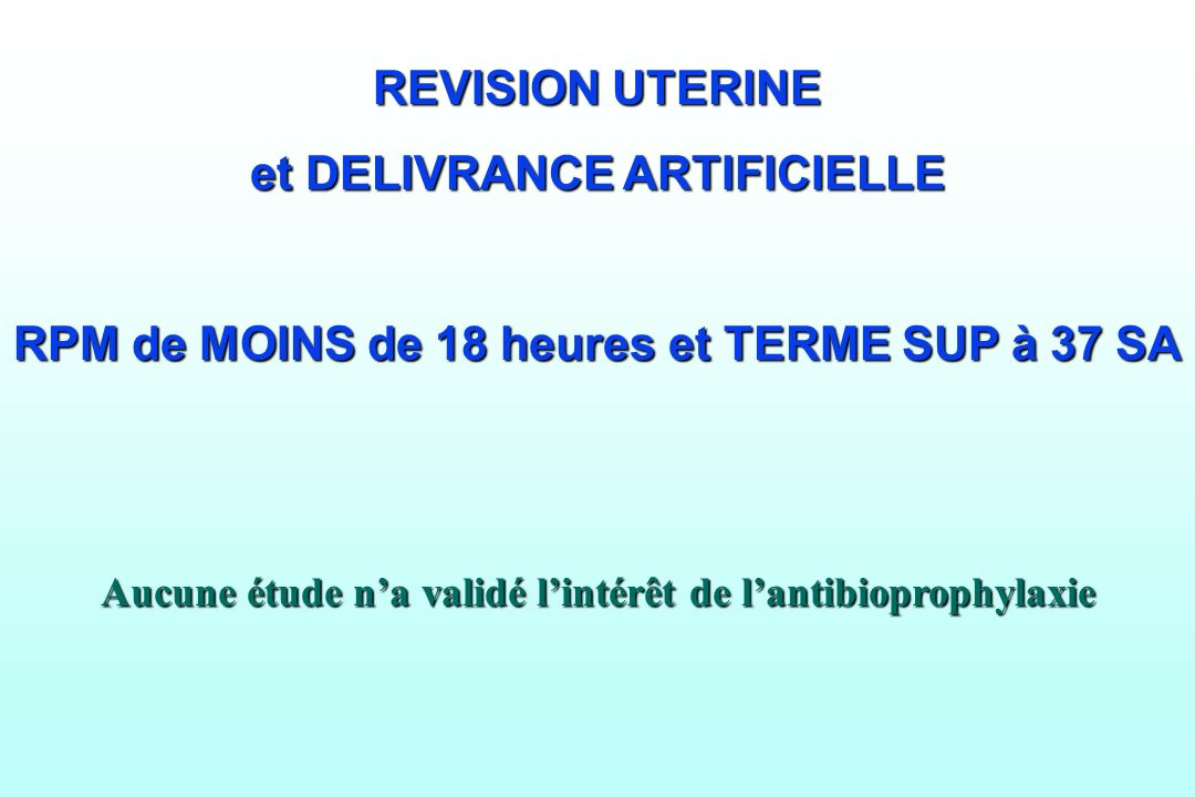 REVISION UTERINE et DELIVRANCE ARTIFICIELLE RPM de MOINS de 18 heures et TERME SUP à 37 SA Aucune étude na validé lintérêt de lantibioprophylaxie