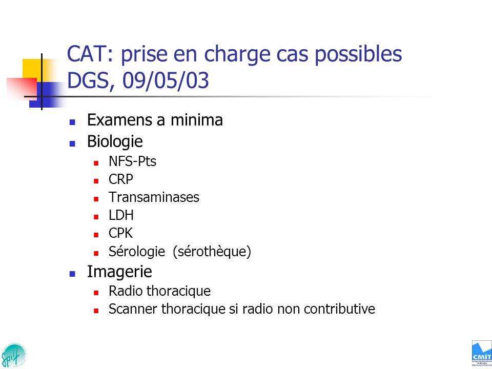 CAT: prise en charge cas possibles DGS, 09/05/03 Examens a minima Biologie NFS-Pts CRP Transaminases LDH CPK Sérologie (sérothèque) Imagerie Radio tho