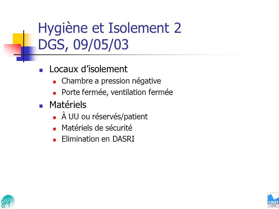 Hygiène et Isolement 2 DGS, 09/05/03 Locaux disolement Chambre a pression négative Porte fermée, ventilation fermée Matériels À UU ou réservés/patient