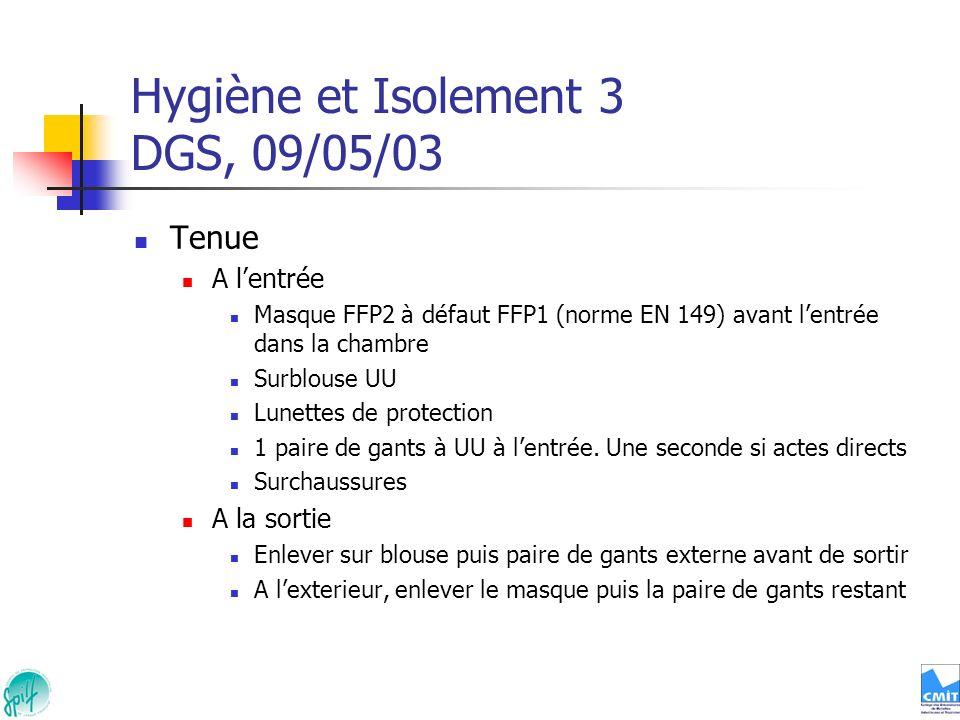 Hygiène et Isolement 3 DGS, 09/05/03 Tenue A lentrée Masque FFP2 à défaut FFP1 (norme EN 149) avant lentrée dans la chambre Surblouse UU Lunettes de p