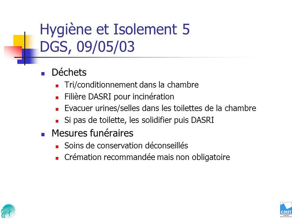 Hygiène et Isolement 5 DGS, 09/05/03 Déchets Tri/conditionnement dans la chambre Filière DASRI pour incinération Evacuer urines/selles dans les toilet
