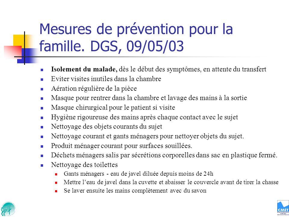 Mesures de prévention pour la famille. DGS, 09/05/03 Isolement du malade, dès le début des symptômes, en attente du transfert Eviter visites inutiles