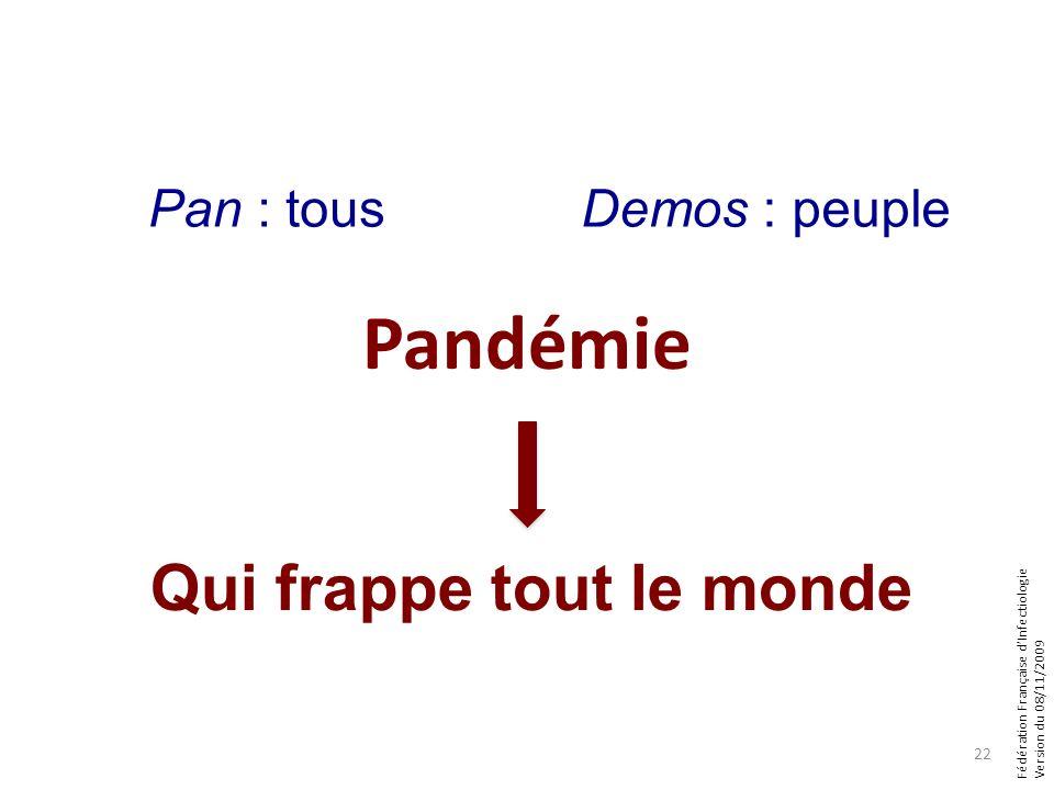 Fédération Française dInfectiologie Version du 08/11/2009 Qui frappe tout le monde Pan : tousDemos : peuple Pandémie 22