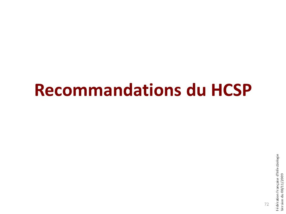 Fédération Française dInfectiologie Version du 08/11/2009 Recommandations du HCSP 72