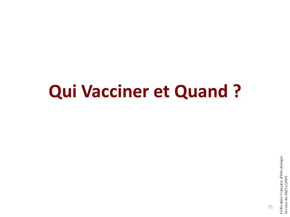 Fédération Française dInfectiologie Version du 08/11/2009 Qui Vacciner et Quand ? 75