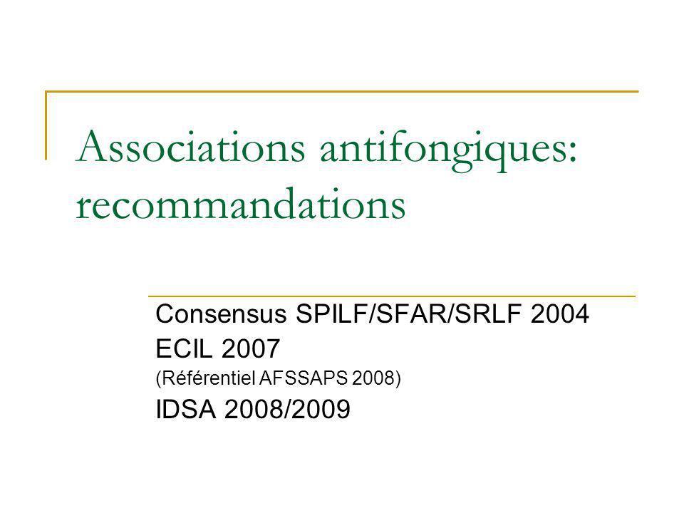 Associations antifongiques: recommandations Consensus SPILF/SFAR/SRLF 2004 ECIL 2007 (Référentiel AFSSAPS 2008) IDSA 2008/2009