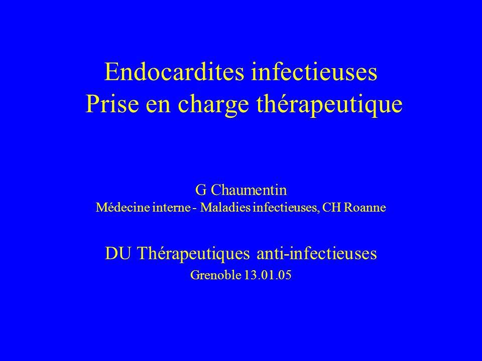 EI à hémocultures négatives (4) Bartonella spp –TT optimal méconnu –Aminosides 2 S au moins + β-lactamines –β-lactamines + cyclines 6 S (Raoult et al, Arch Intern Med 2003; 163: 226-30) Tropheryma whipplei –Remplacement valvulaire –Ceftriaxone-gentamicine 2-6 S puis cotrimoxazole … (Fenollar et al, CID 2001; 33: 1309-16) GC Grenoble 13.01.05