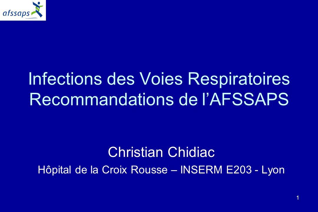 1 Infections des Voies Respiratoires Recommandations de lAFSSAPS Christian Chidiac Hôpital de la Croix Rousse – INSERM E203 - Lyon
