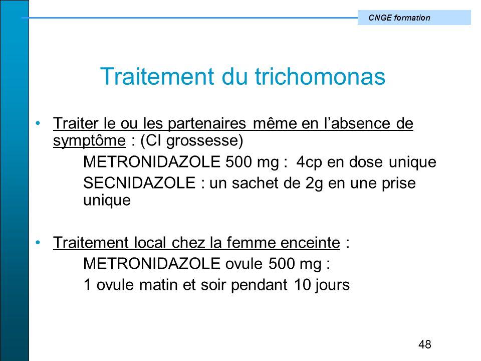 CNGE formation Traitement du trichomonas Traiter le ou les partenaires même en labsence de symptôme : (CI grossesse) METRONIDAZOLE 500 mg : 4cp en dose unique SECNIDAZOLE : un sachet de 2g en une prise unique Traitement local chez la femme enceinte : METRONIDAZOLE ovule 500 mg : 1 ovule matin et soir pendant 10 jours 48