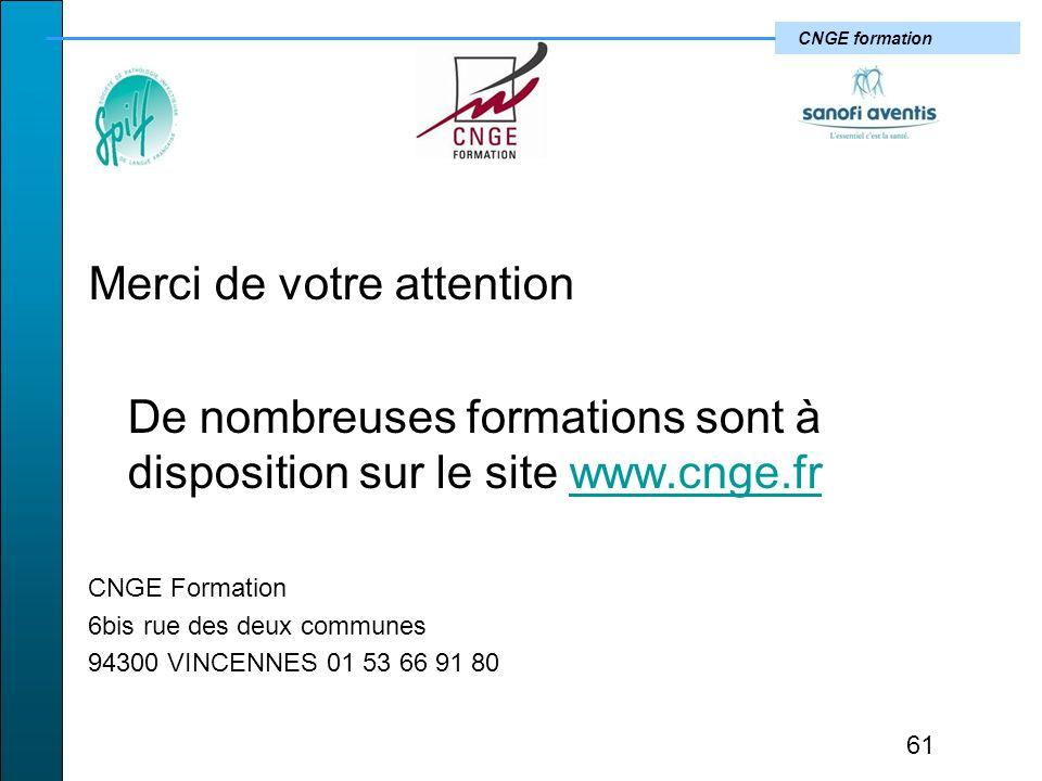 CNGE formation Merci de votre attention De nombreuses formations sont à disposition sur le site www.cnge.frwww.cnge.fr CNGE Formation 6bis rue des deux communes 94300 VINCENNES 01 53 66 91 80 61