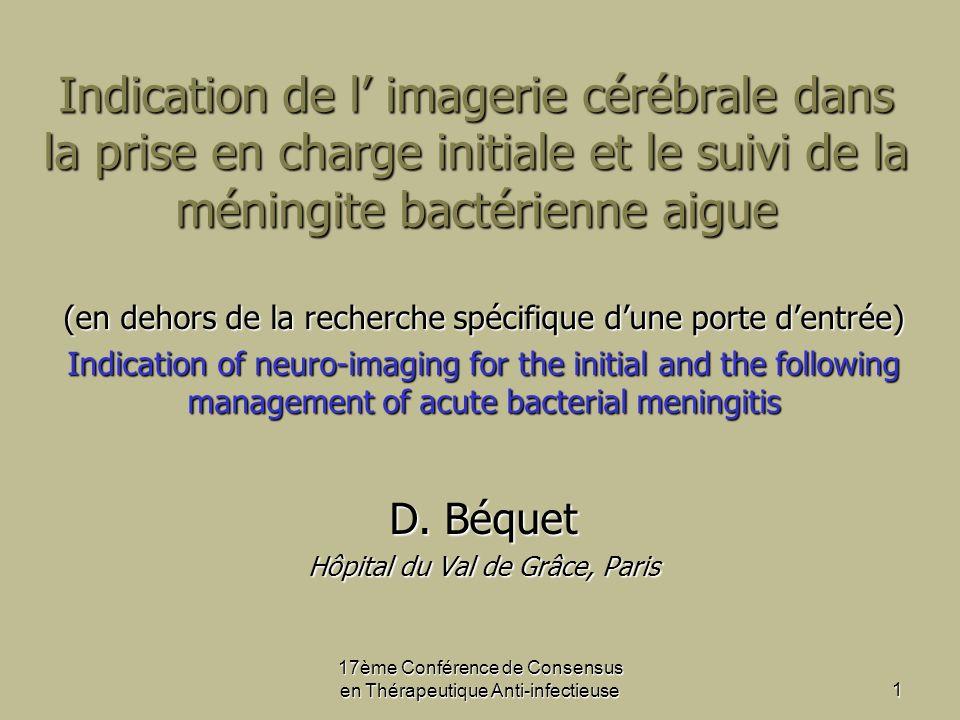 17ème Conférence de Consensus en Thérapeutique Anti-infectieuse1 Indication de l imagerie cérébrale dans la prise en charge initiale et le suivi de la méningite bactérienne aigue (en dehors de la recherche spécifique dune porte dentrée) Indication of neuro-imaging for the initial and the following management of acute bacterial meningitis D.