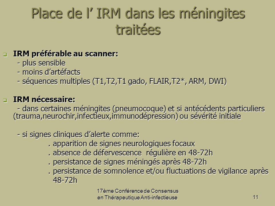 17ème Conférence de Consensus en Thérapeutique Anti-infectieuse11 Place de l IRM dans les méningites traitées IRM préférable au scanner: IRM préférable au scanner: - plus sensible - plus sensible - moins dartéfacts - moins dartéfacts - séquences multiples (T1,T2,T1 gado, FLAIR,T2*, ARM, DWI) - séquences multiples (T1,T2,T1 gado, FLAIR,T2*, ARM, DWI) IRM nécessaire: IRM nécessaire: - dans certaines méningites (pneumocoque) et si antécédents particuliers (trauma,neurochir,infectieux,immunodépression) ou sévérité initiale - dans certaines méningites (pneumocoque) et si antécédents particuliers (trauma,neurochir,infectieux,immunodépression) ou sévérité initiale - si signes cliniques dalerte comme: - si signes cliniques dalerte comme:.