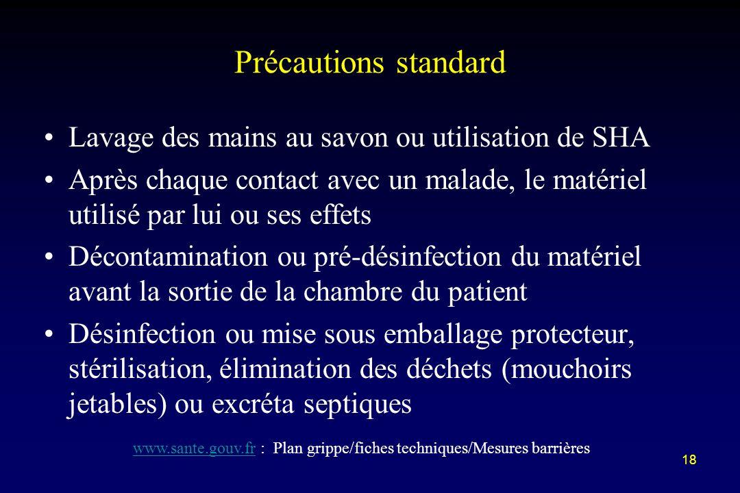 18 Précautions standard Lavage des mains au savon ou utilisation de SHA Après chaque contact avec un malade, le matériel utilisé par lui ou ses effets