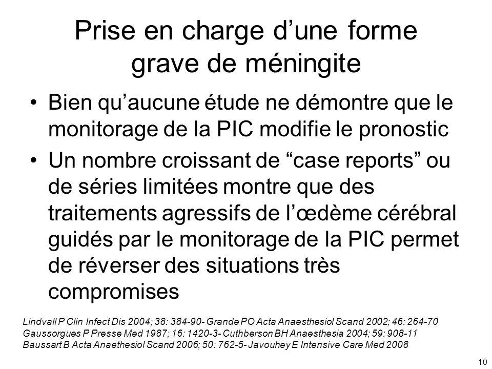 10 Prise en charge dune forme grave de méningite Bien quaucune étude ne démontre que le monitorage de la PIC modifie le pronostic Un nombre croissant