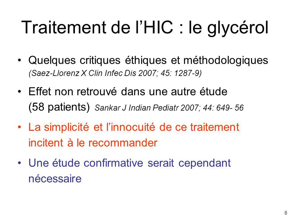 8 Traitement de lHIC : le glycérol Quelques critiques éthiques et méthodologiques (Saez-Llorenz X Clin Infec Dis 2007; 45: 1287-9) Effet non retrouvé