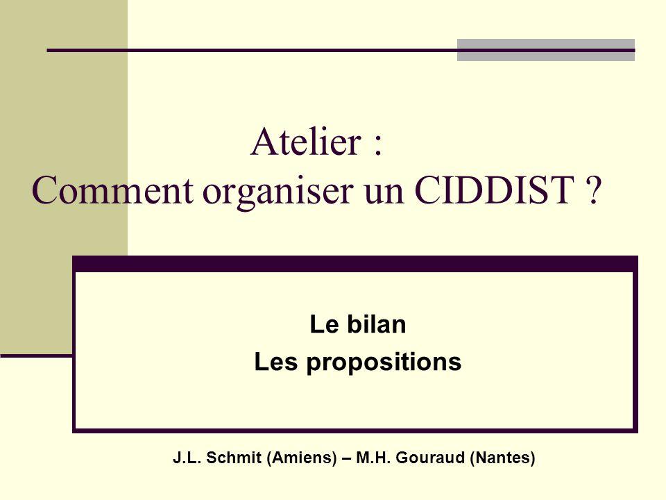 Atelier : Comment organiser un CIDDIST ? Le bilan Les propositions J.L. Schmit (Amiens) – M.H. Gouraud (Nantes)