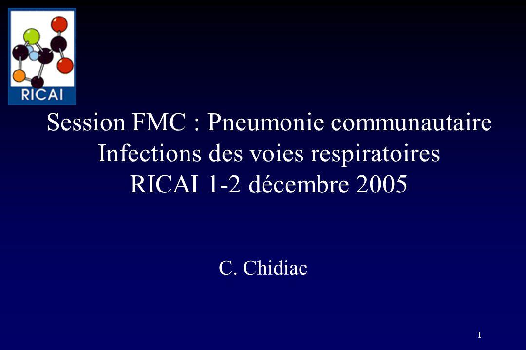 1 Session FMC : Pneumonie communautaire Infections des voies respiratoires RICAI 1-2 décembre 2005 C. Chidiac