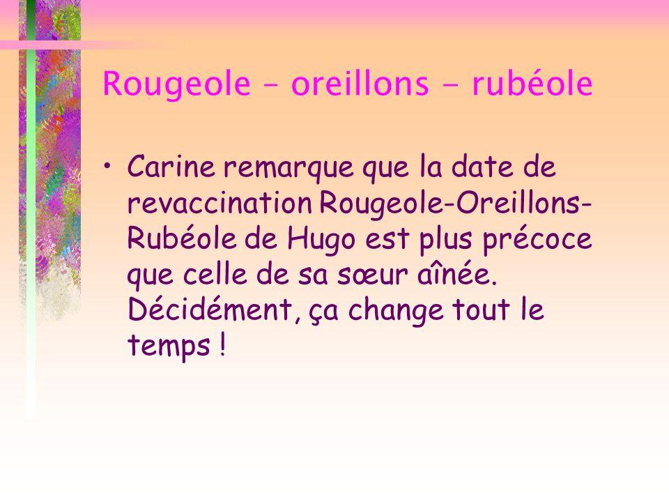 Rougeole – oreillons - rubéole Carine remarque que la date de revaccination Rougeole-Oreillons- Rubéole de Hugo est plus précoce que celle de sa sœur