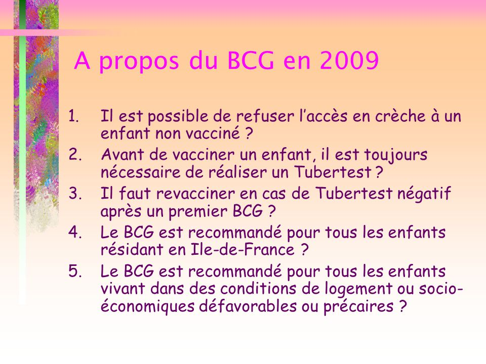 A propos du BCG en 2009 1.Il est possible de refuser laccès en crèche à un enfant non vacciné 2.Avant de vacciner un enfant, il est toujours nécessaire de réaliser un Tubertest 3.Il faut revacciner en cas de Tubertest négatif après un premier BCG 4.Le BCG est recommandé pour tous les enfants résidant en Ile-de-France 5.Le BCG est recommandé pour tous les enfants vivant dans des conditions de logement ou socio- économiques défavorables ou précaires