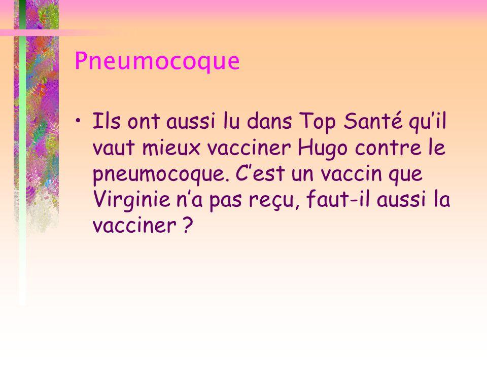 Pneumocoque Ils ont aussi lu dans Top Santé quil vaut mieux vacciner Hugo contre le pneumocoque. Cest un vaccin que Virginie na pas reçu, faut-il auss