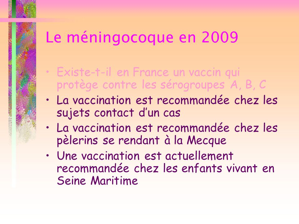 Le méningocoque en 2009 Existe-t-il en France un vaccin qui protège contre les sérogroupes A, B, C La vaccination est recommandée chez les sujets cont