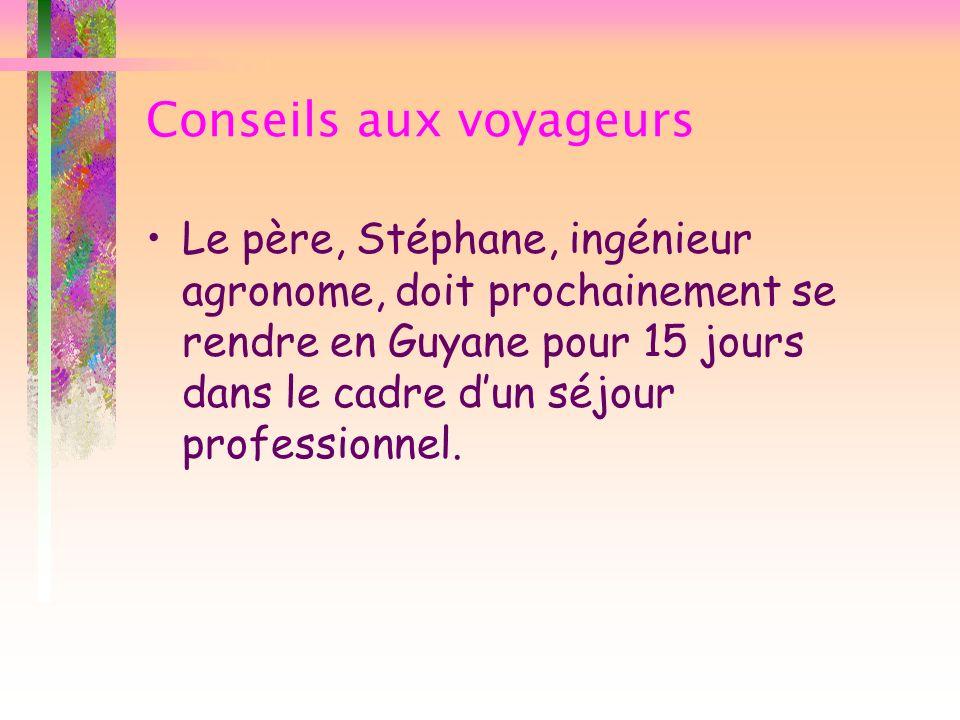 Conseils aux voyageurs Le père, Stéphane, ingénieur agronome, doit prochainement se rendre en Guyane pour 15 jours dans le cadre dun séjour profession