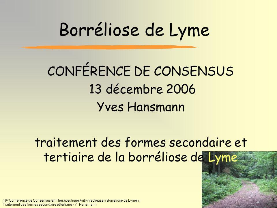 16 e Conférence de Consensus en Thérapeutique Anti-infectieuse « Borréliose de Lyme » Traitement des formes secondaire et tertiaire - Y. Hansmann Borr