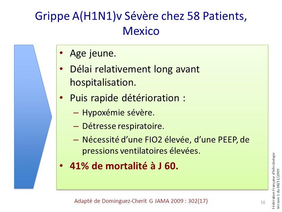 Fédération Française dInfectiologie Version 1 du 08/11/2009 Grippe A(H1N1)v Sévère chez 58 Patients, Mexico Age jeune. Délai relativement long avant h