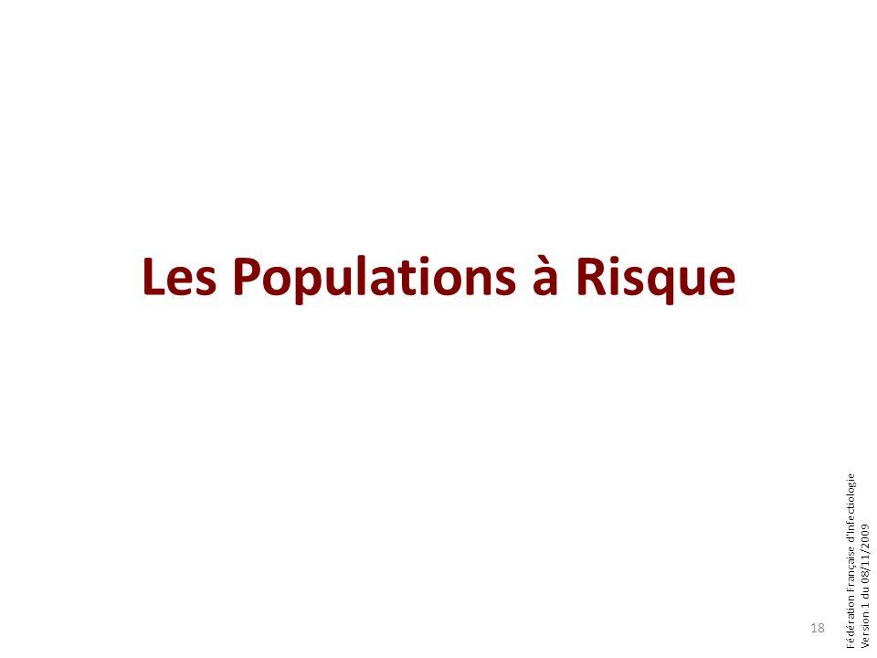 Fédération Française dInfectiologie Version 1 du 08/11/2009 Les Populations à Risque 18