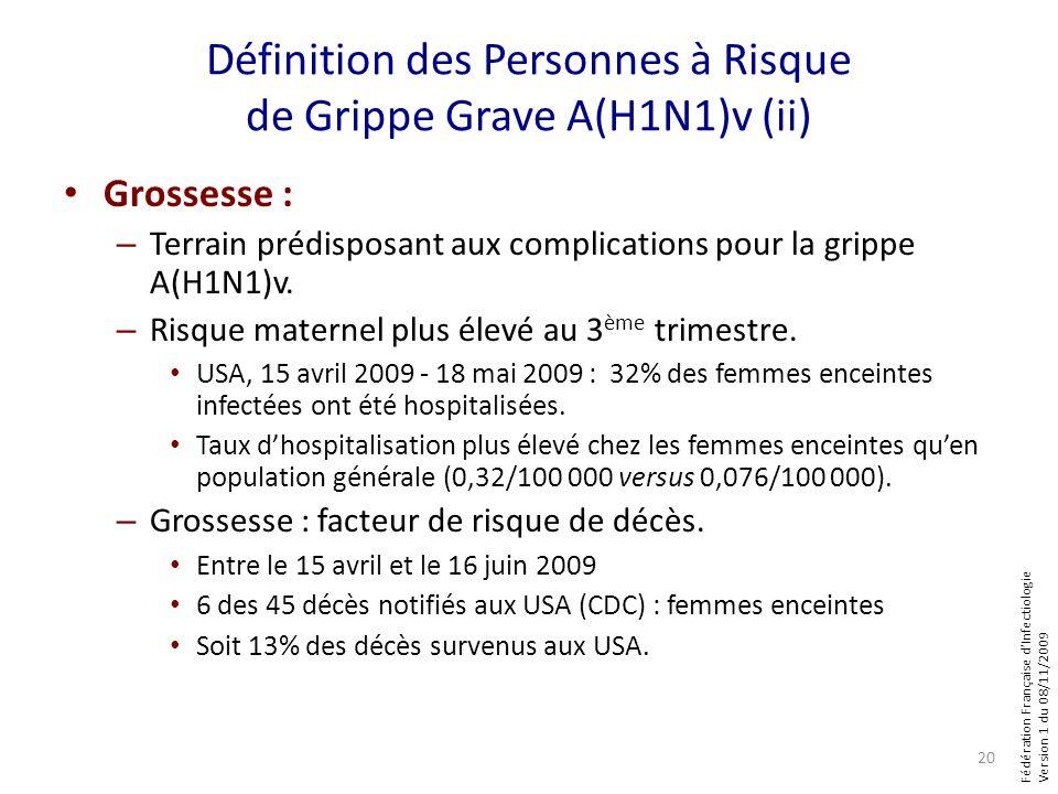 Fédération Française dInfectiologie Version 1 du 08/11/2009 Définition des Personnes à Risque de Grippe Grave A(H1N1)v (ii) Grossesse : – Terrain prédisposant aux complications pour la grippe A(H1N1)v.