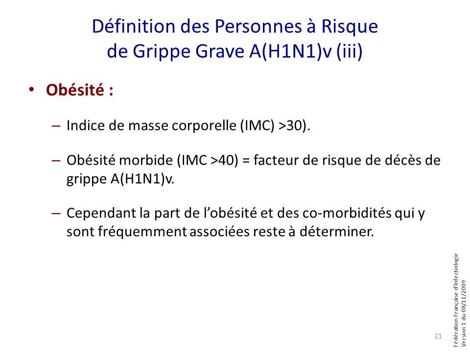 Fédération Française dInfectiologie Version 1 du 08/11/2009 Définition des Personnes à Risque de Grippe Grave A(H1N1)v (iii) Obésité : – Indice de masse corporelle (IMC) >30).