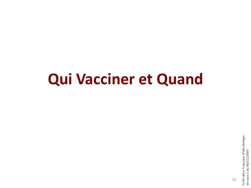 Fédération Française dInfectiologie Version 1 du 08/11/2009 Qui Vacciner et Quand 36