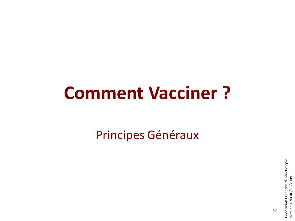 Fédération Française dInfectiologie Version 1 du 08/11/2009 Comment Vacciner ? Principes Généraux 39
